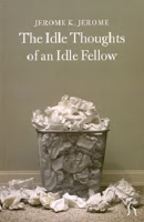 "Jerome K Jerome ""The Idle Thoughts of an Idle Fellow"""
